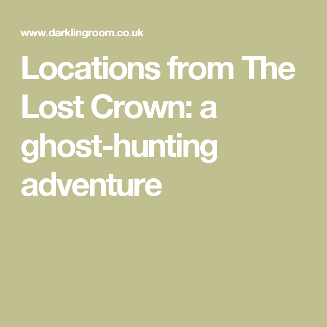 Locations from The Lost Crown: a ghost-hunting adventure