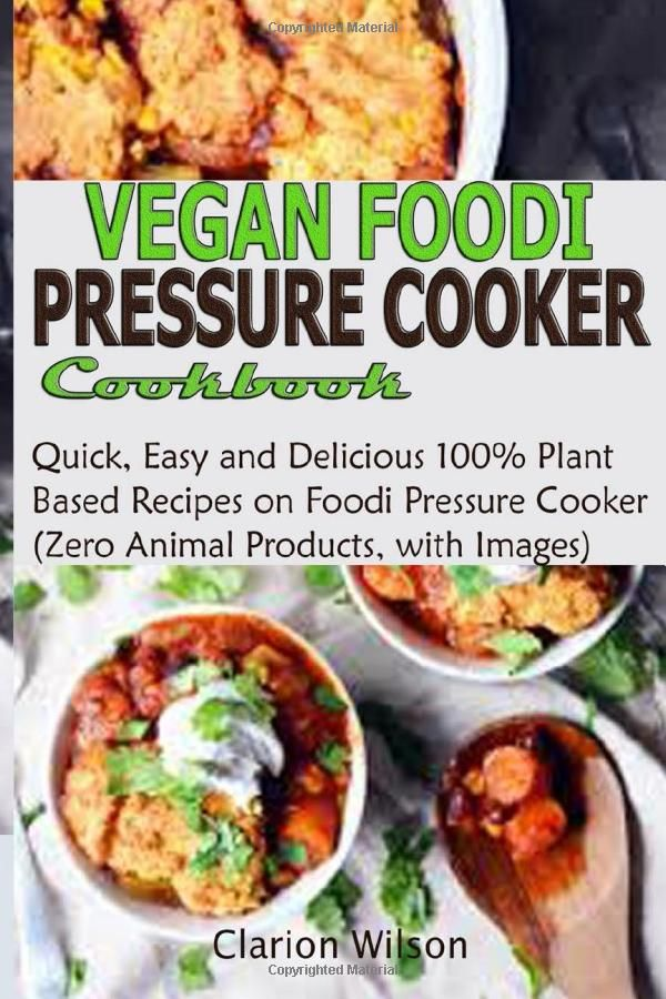 Vegan Foodi Pressure Cooker Cookbook Quick Easy And Delicious 100 Plant Base Recipes In 2020 Pressure Cooker Cookbook Recipes Grilling Recipes