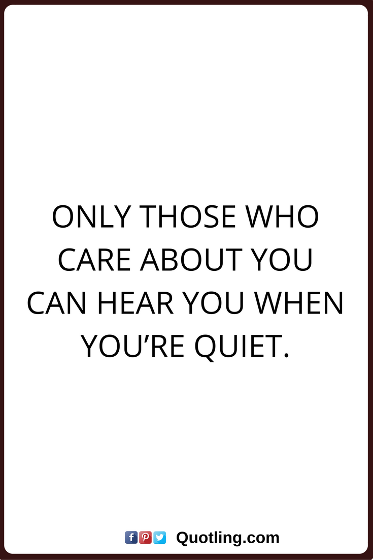 Care Quotes Only Those Who Care About You Can Hear You When You Re Quiet Cute Quotes For Friends Quiet Quotes Care Quotes
