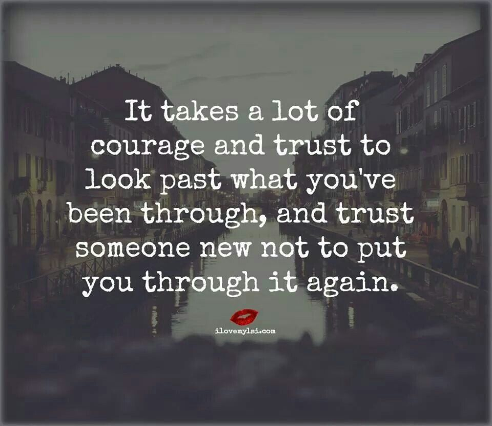 It takes a lot of courage and trust to look past what you ve been through and trust someone new not to put you through it again
