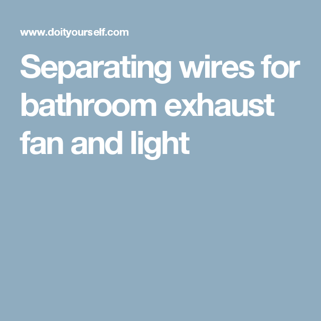 Separating wires for bathroom exhaust fan and light | Ideas for the ...
