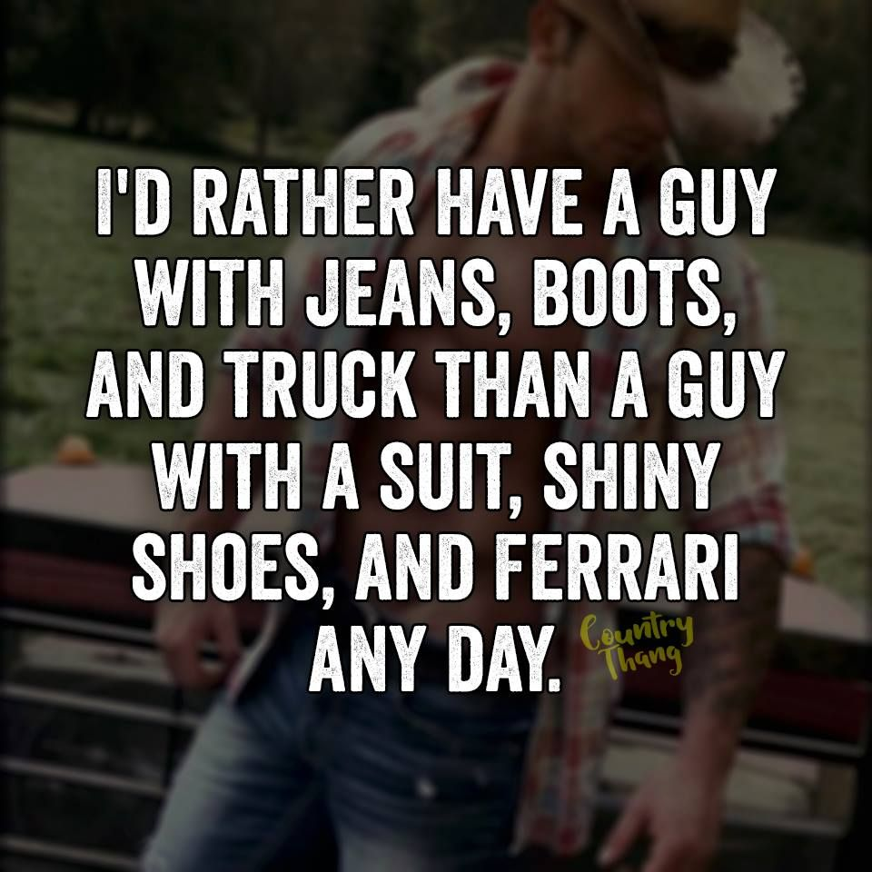 Cowboy Love Quotes I'd Rather Have A Guy With Jeans Boots And Truck Than A Guy With