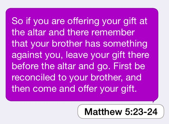 Matthew 5:23-24: So if you are offering your gift at the altar and ...