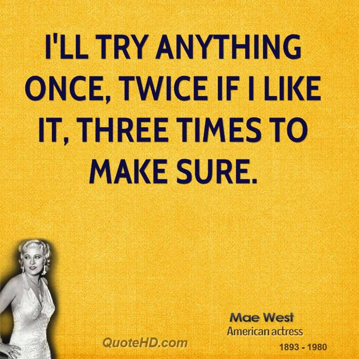 Billede fra http://www.quotehd.com/imagequotes/authors4/mae-west-actress-ill-try-anything-once-twice-if-i-like-it-three-times.jpg.