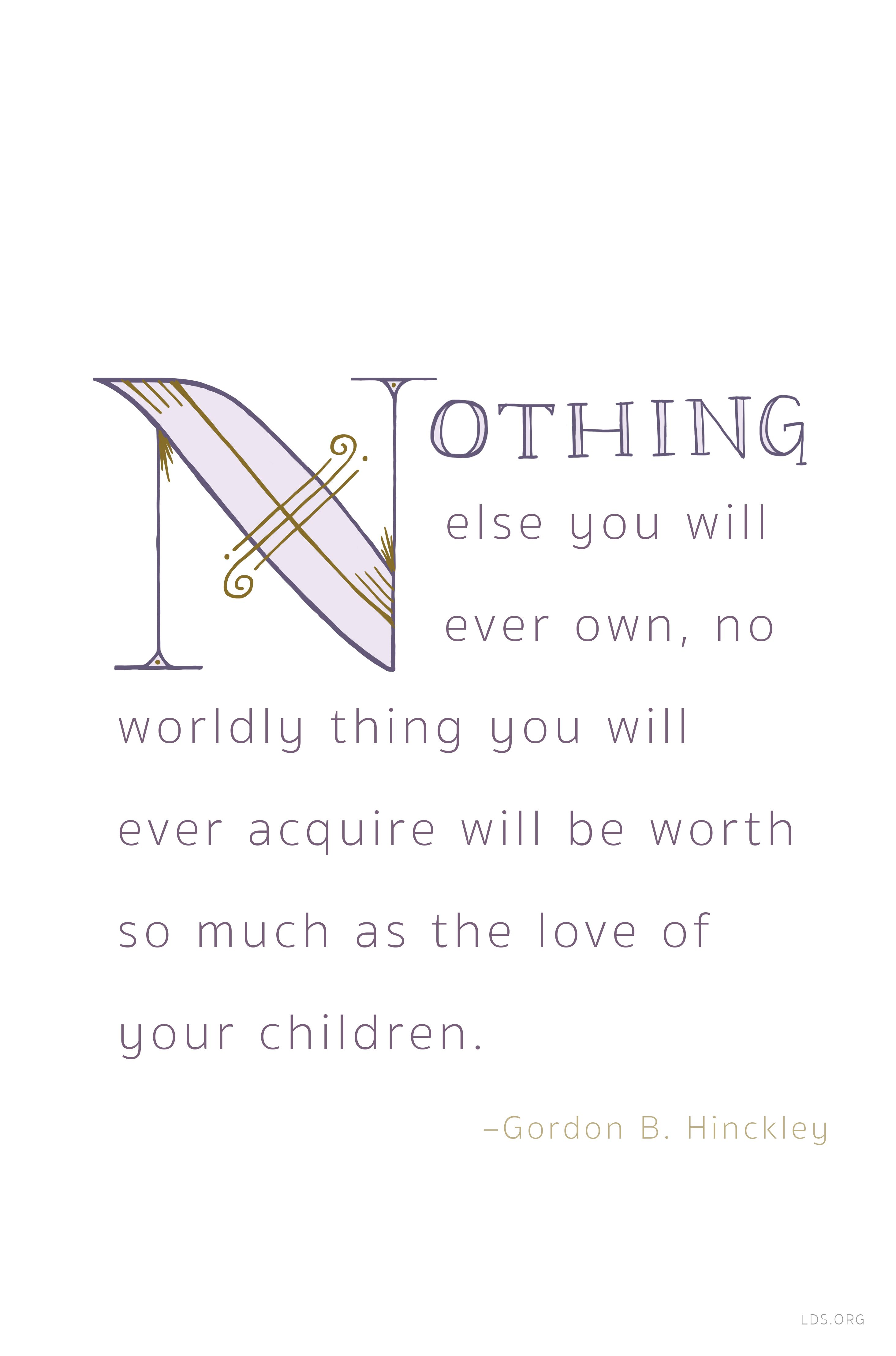 """""""Nothing else you will ever own, no worldly thing you will ever acquire will be worth so much as the love of your children.""""   — Gordon B. Hinckley #LDS"""