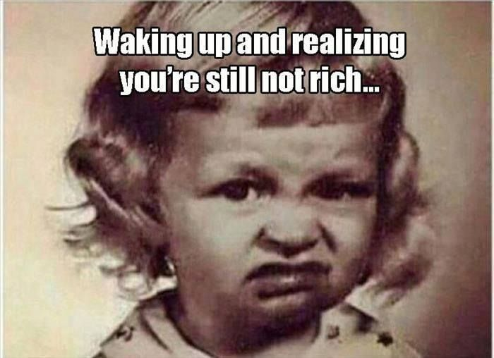 Waking Up And Realizing You Re Still Not Rich Funny Good Morning Memes Seriously Funny Funny Quotes