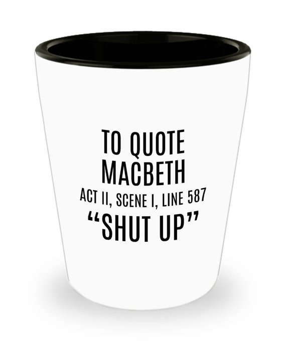 Funny Sarcasm Shot Glass - Shakespeare Gift - To Quote Macbeth - Thespian Gift - English Teacher - S