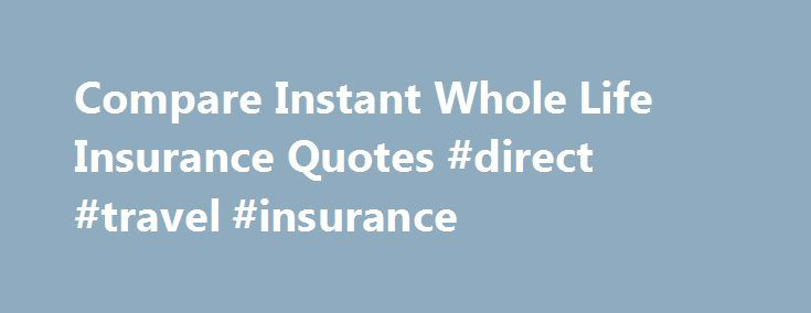 Compare Insurance Quotes Entrancing Compare Instant Whole Life Insurance Quotes #direct #travel