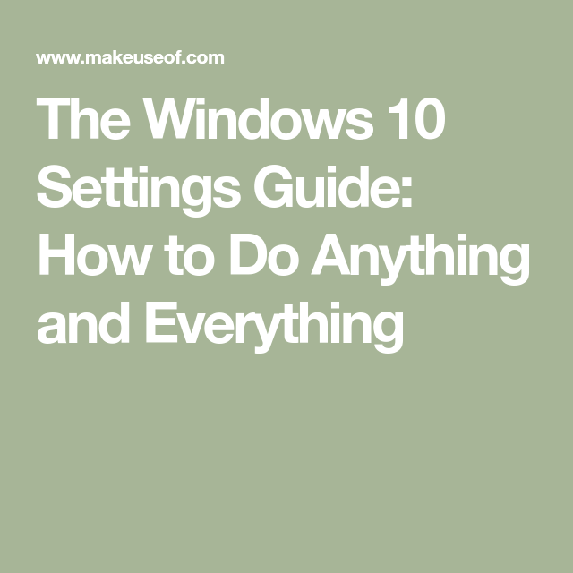 The Windows 10 Settings Guide: How to Do Anything and Everything