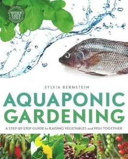 Aquaponic Gerdening    A Step-by-Step Guide to Raising Vegetables & Fish Together    By Sylvia Bernstein