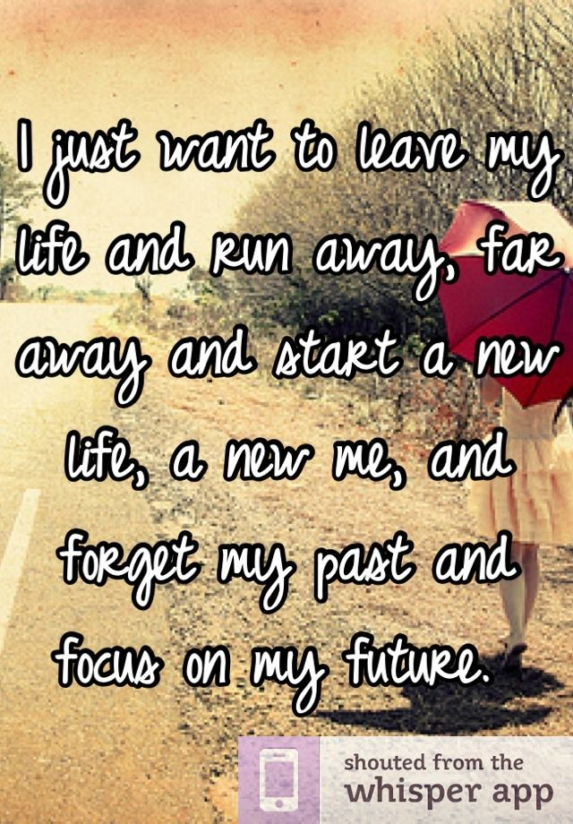 I Just Want To Leave My Life And Run Away Far Away And Start A New