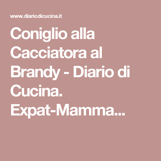 Coniglio alla Cacciatora al Brandy - Diario di Cucina. Expat-Mamma...