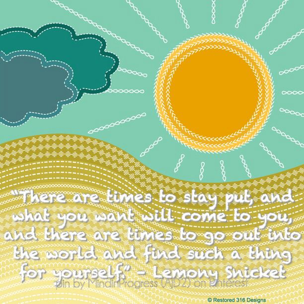 There are times to stay put, and what you want will come to you; and there are times to go out into the world and find such a thing for yourself. -Lemony Snicket