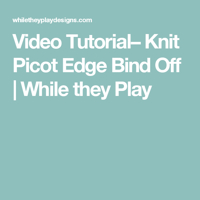Video Tutorial– Knit Picot Edge Bind Off