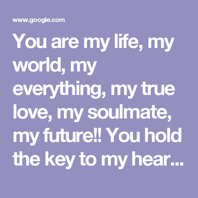 You Are My Life My World My Everything My True Love My Soulmate My Future You Hold The Key To My Heart And Only You Are My Life My True Love