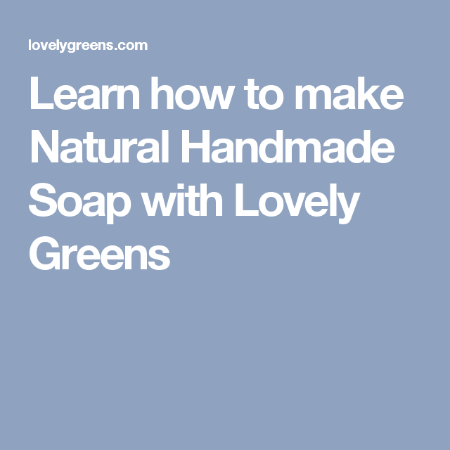 Learn how to make Natural Handmade Soap with Lovely Greens