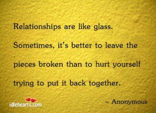 Relationships are like glass.  Sometimes, it's better to leave the pieces broken than to hurt yourself trying to put it back together.