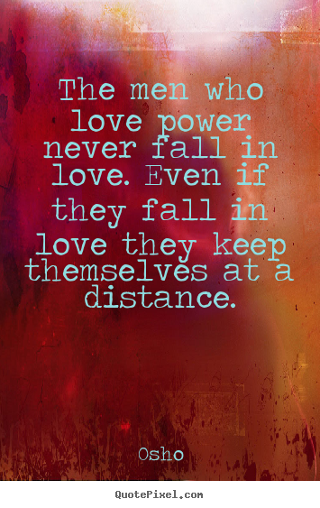 Osho Quotes The Men Who Love Power Never Fall In Love Even If They Fall In Love They Keep Themselves At A Distance Osho Quotes Osho Inspirational Quotes
