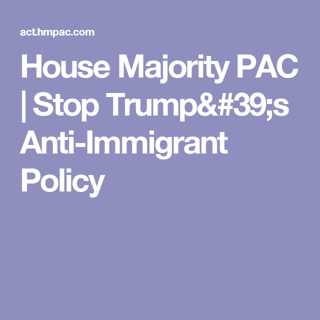 House Majority PAC | Stop Trumpu0027s Anti Immigrant Policy