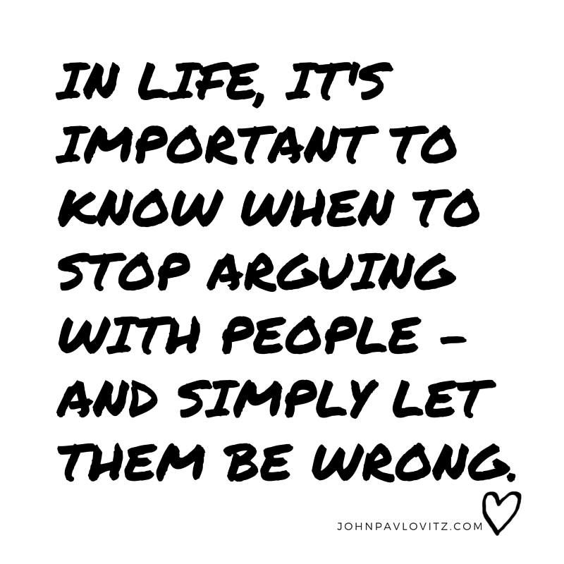 In life it's important to know when to stop arguing with