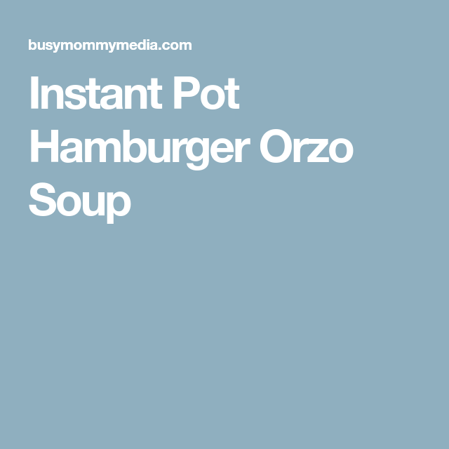 instant pot hamburger orzo soup  orzo soup instant pot soup