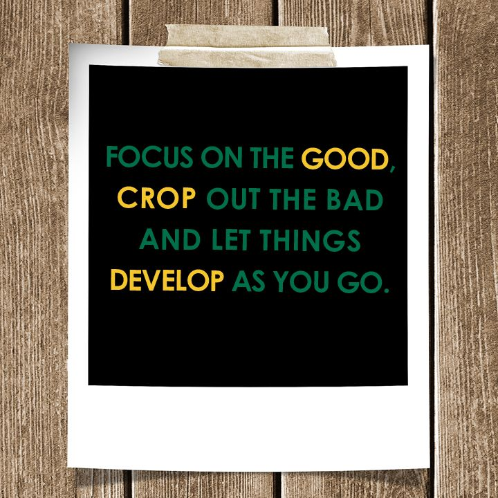 Focus on the good, crop out the bad and let things develop as you go. #Quote #Inspiration #Original