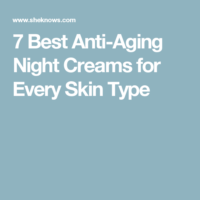 7 Best Anti-Aging Night Creams for Every Skin Type