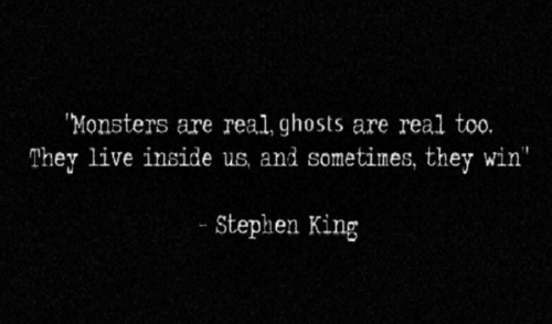 Monsters are real..they live inside us..
