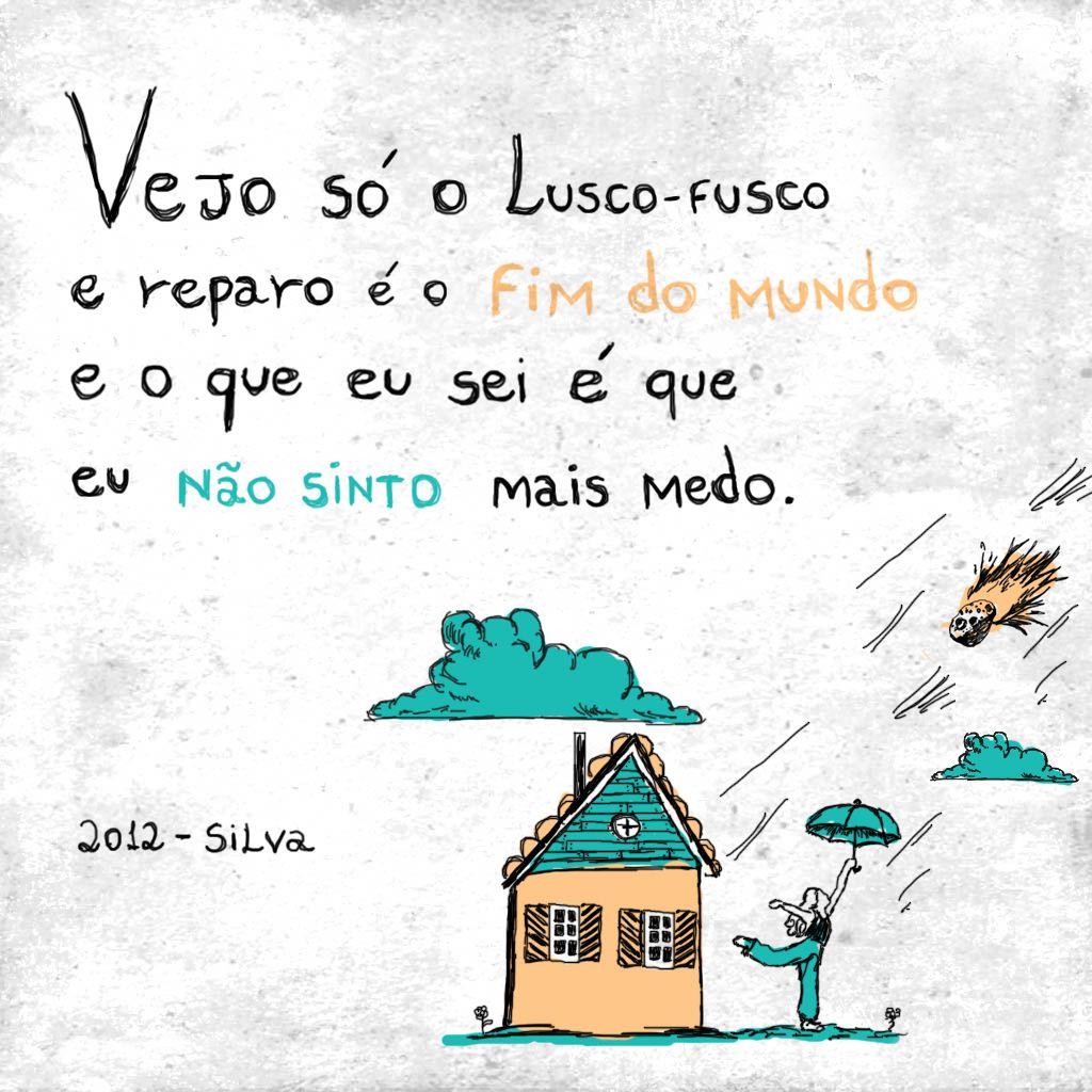 """""""Vejo só o lusco-fusco e eu reparo  é o fim do mundo e o que sei  é que eu não sinto mais medo"""". - 2012 - Silva."""
