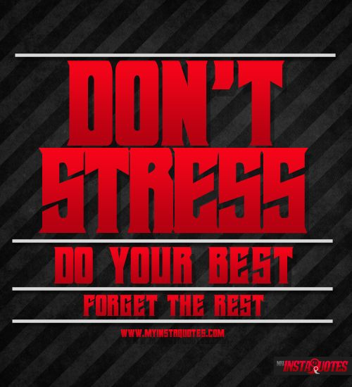 Don 't Stress, Do Your Best, Forget The Rest -     Meaning of Photo:  Stop stressing so much about things in life. Somethings you cannot control. As long as you put your best foot forward, nothing else matters. Keep your head up high and forget about the little small things that may bother or frustrate you.