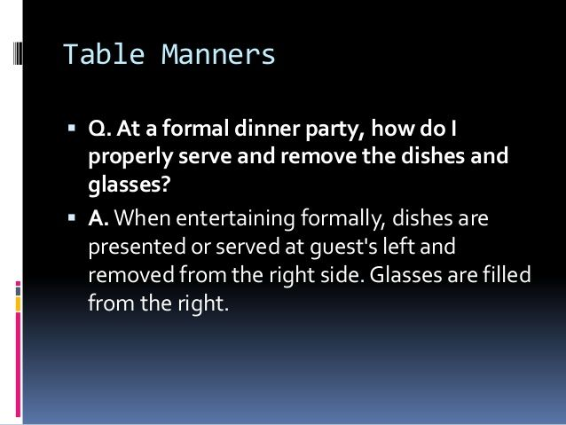 Table Manners ? Q. At a formal dinner party how do I properly serve and remove the dishes and glasses? ? A.When entertaining formally . & Table Manners ? Q. At a formal dinner party how do I properly ...