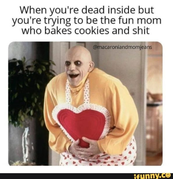 When you're dead inside but you're trying to be the fun mom who bakes cookies and shit - When you're dead inside but you're trying to be the fun mom who bakes cookies and shit - )