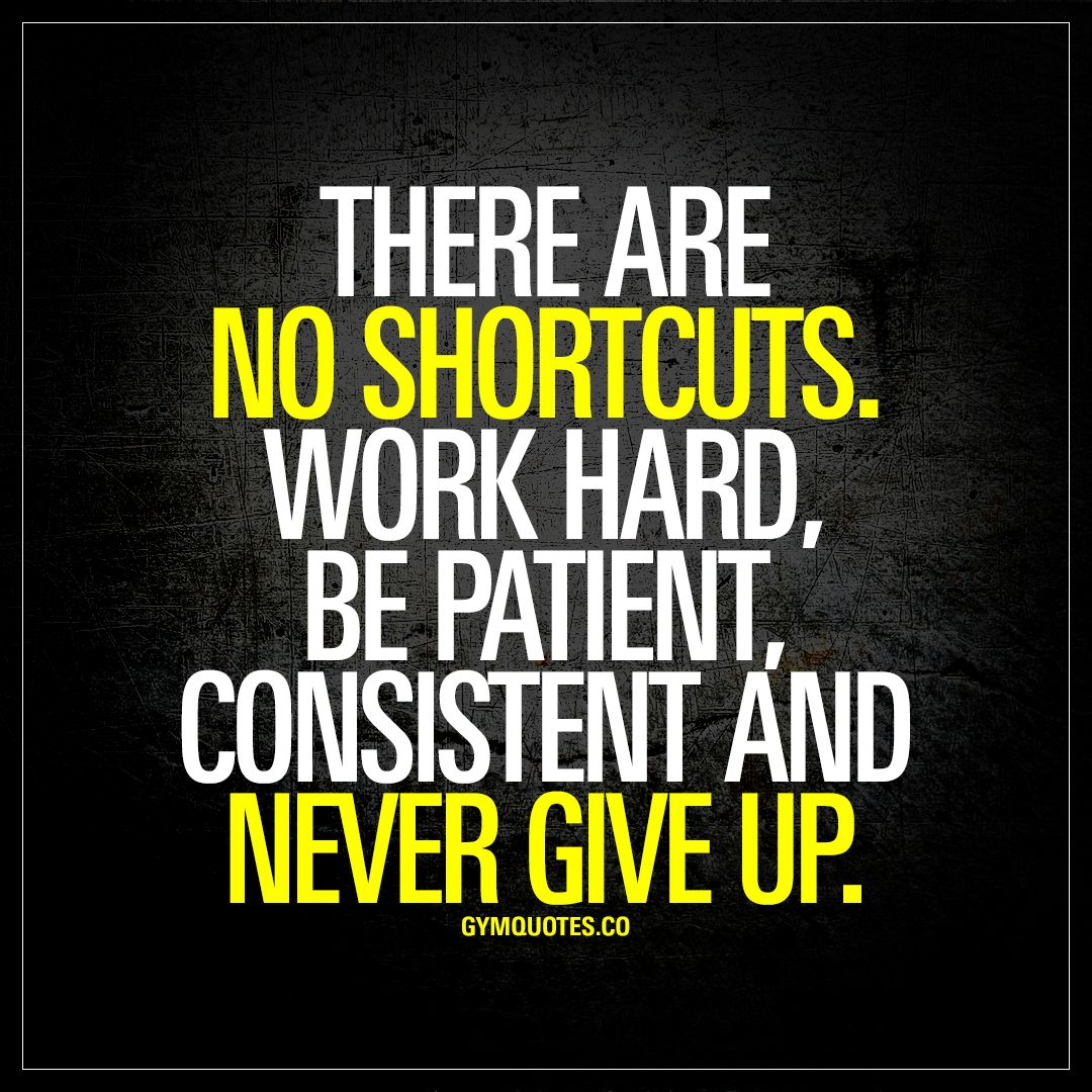 """There Are No Shortcuts. Work Hard, Be Patient, Consistent"