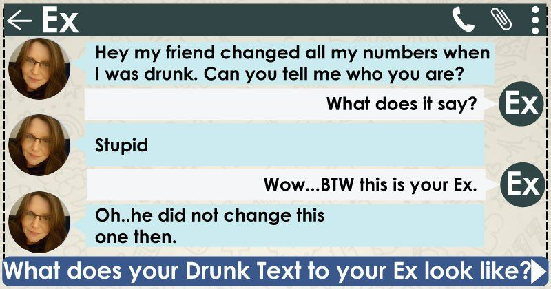 Your drunk text conversation with your Ex is funny and incredibly hilarious. You are funny, witty and your comebacks are the stuff od legends. You can be truly witty when it comes to replying. Share this with your friends and let them know how your conversation with your Ex looks like.