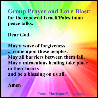 Group Prayer and Love Blast:for the renewed Israeli/Palestinian peace talks. Started on Marianne Williamson's Facebook Page. #Peace