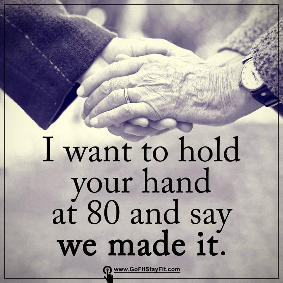 We Made It Quotes I Want To Hold Your Hand At 80 And Say We Made It Gofitstayfit