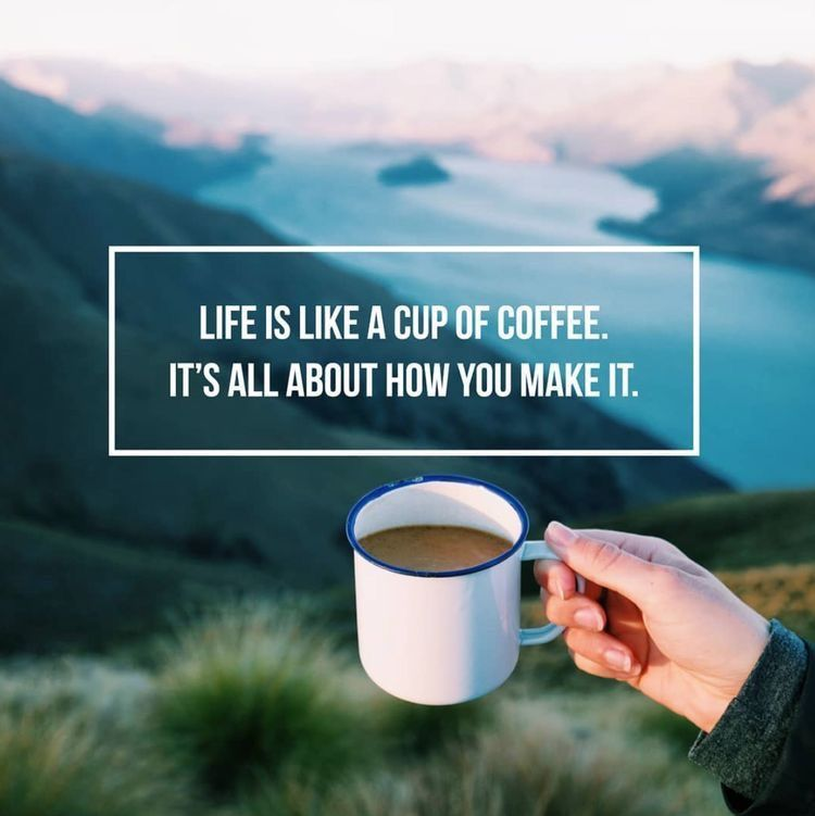 Life Is Like A Cup Of Coffee It S All About How You Make