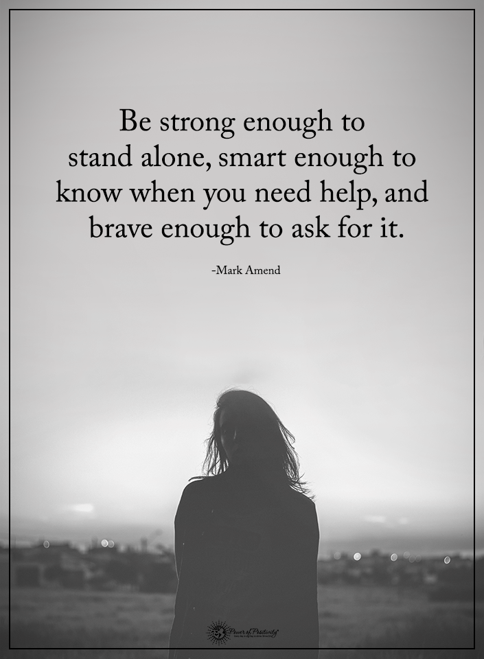 Be strong enough to stand alone, smart enough to know when