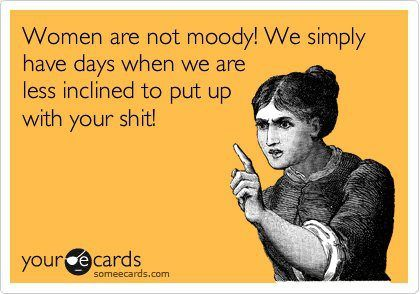 women are not moody!  we simply have days when we are less inclined to put up with your shit!