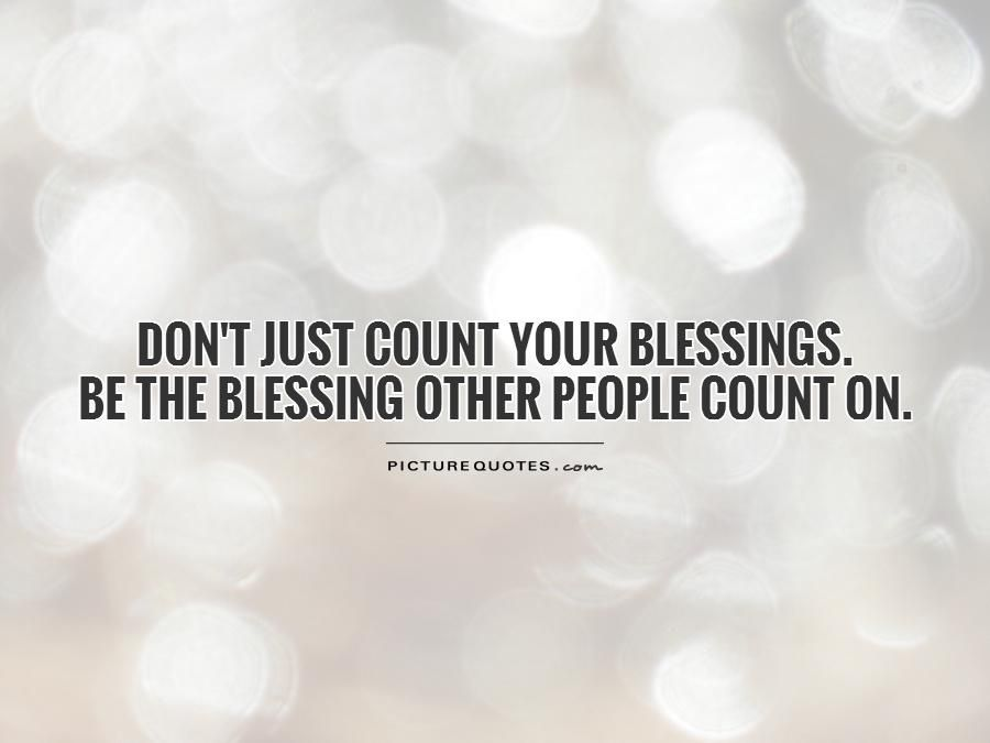 Don\'t just count your blessings. Be the blessing other ...