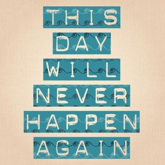 I always think this! So make tomorrow an unforgettable day