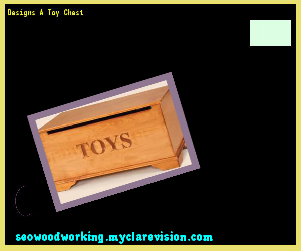 Designs A Toy Chest 091617 - Woodworking Plans and Projects!