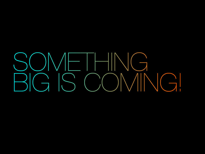 SOMETHING BIG IS COMING...