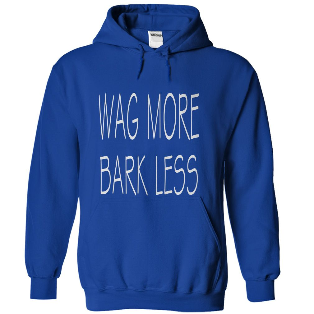 Wag More Bark Less...T-Shirt or Hoodie click to see here>>  www.sunfrogshirts.com/Wag-More-Bark-Less-RoyalBlue-25349687-Hoodie.html?3618&PinFDPs
