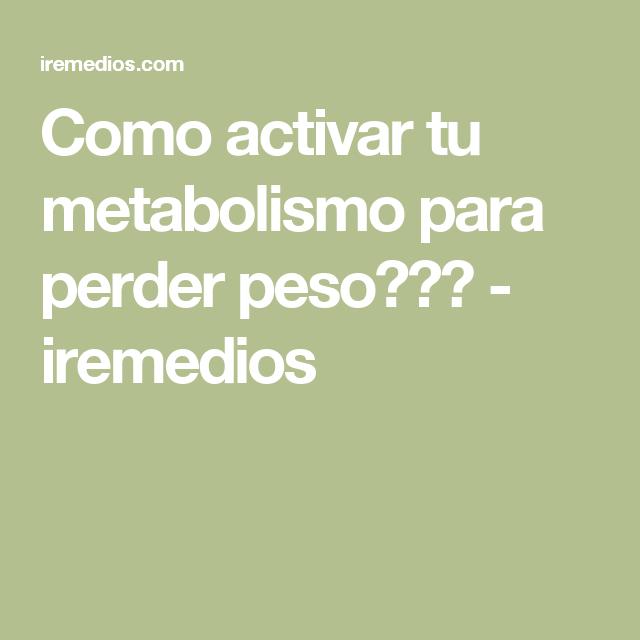 Como activar tu metabolismo para perder peso??? - iremedios