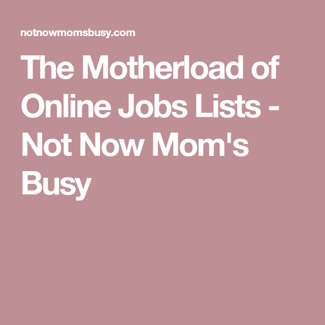 the motherload of online jobs lists not now moms busy