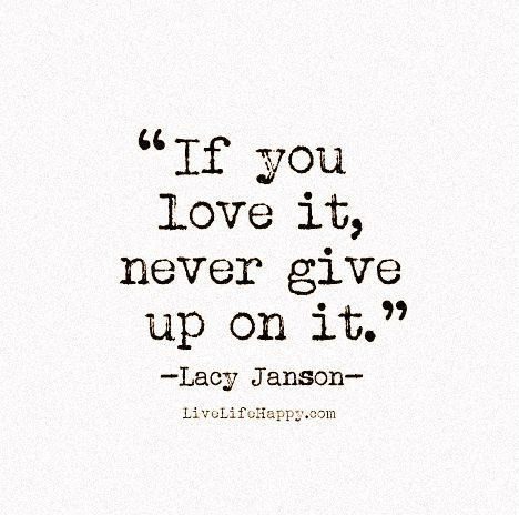 If You Love It Never Give Up On It Inspirational Quotes Quotes Live Life Happy