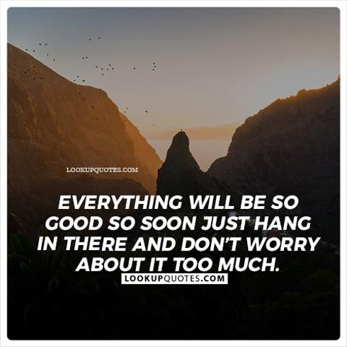 Everything Will Be So Good So Soon Just Hang In There And Dont