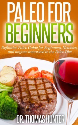 Paleo for Beginners: Definitive Paleo Guide for Beginners, Newbies, and anyone interested in the Paleo Diet (Paleo for Beginners - Introduction to the Paleo Diet and Primal Eating) by Thomas Hunter, http://www.amazon.com/dp/B00I51OU5W/ref=cm_sw_r_pi_dp_x5q-sb1FBNVCZ
