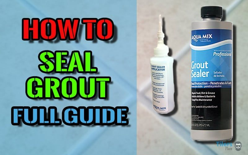 How To Seal Grout & Tiles Full Guide To Sealing Your